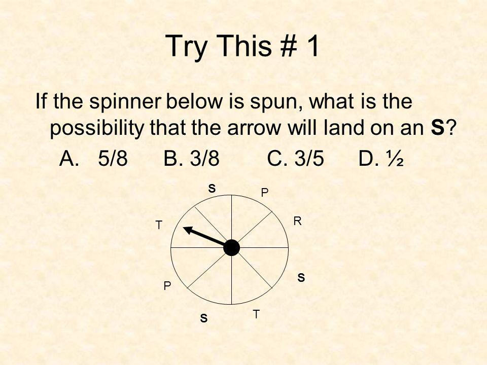 Try This # 1 If the spinner below is spun, what is the possibility that the arrow will land on an S.