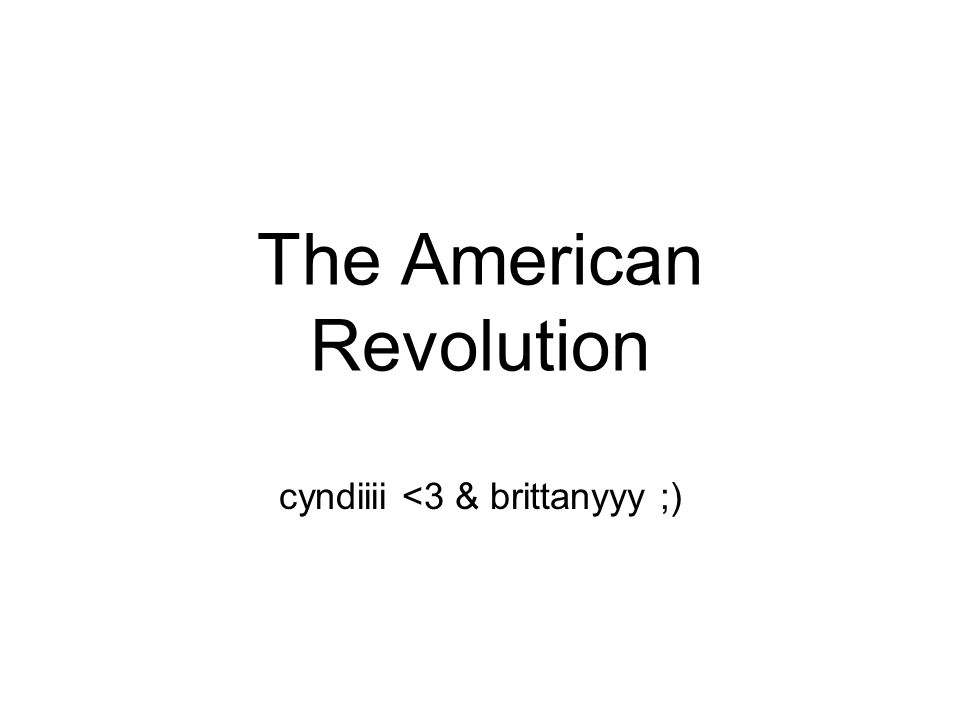The American Revolution cyndiiii <3 & brittanyyy ;)