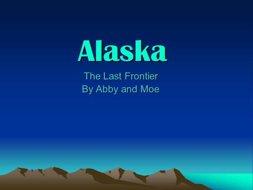 Alaska The Last Frontier The Last Frontier By Abby and Moe By Abby and Moe