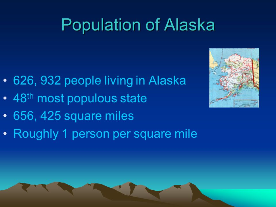 Population of Alaska 626, 932 people living in Alaska 48 th most populous state 656, 425 square miles Roughly 1 person per square mile