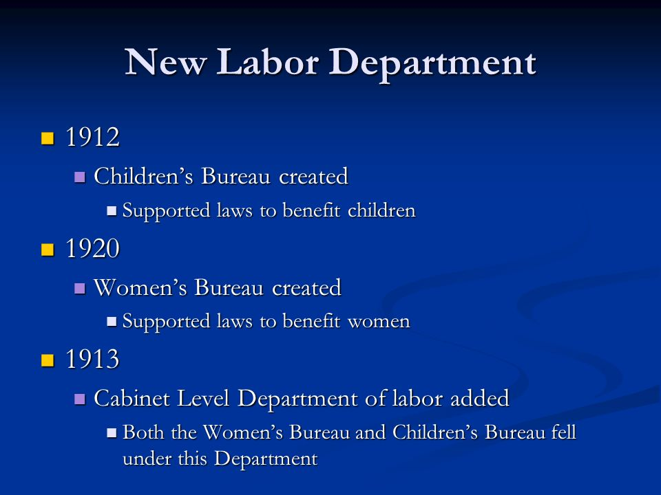 New Labor Department 1912 1912 Childrens Bureau created Childrens Bureau created Supported laws to benefit children Supported laws to benefit children 1920 1920 Womens Bureau created Womens Bureau created Supported laws to benefit women Supported laws to benefit women 1913 1913 Cabinet Level Department of labor added Cabinet Level Department of labor added Both the Womens Bureau and Childrens Bureau fell under this Department Both the Womens Bureau and Childrens Bureau fell under this Department