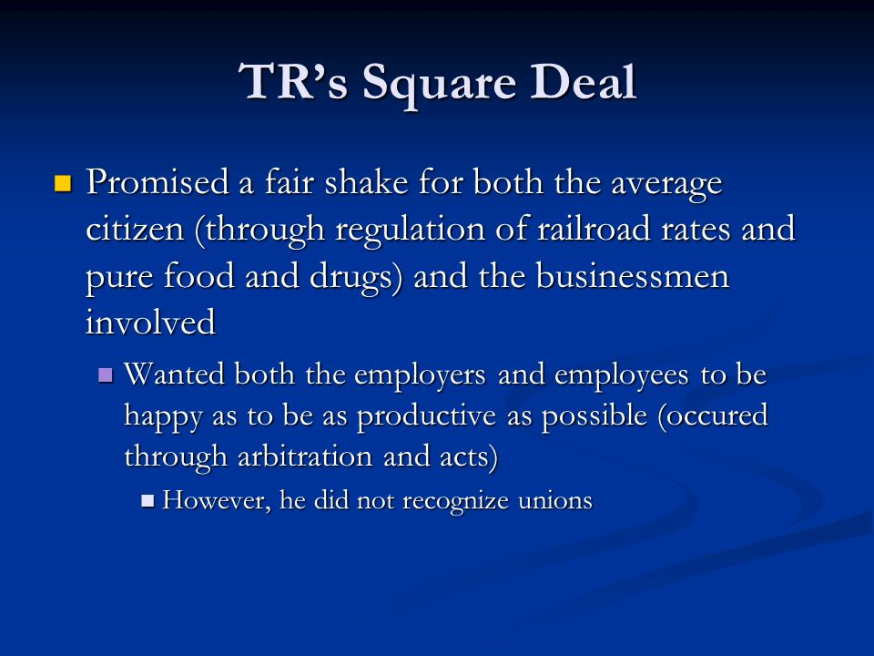 TRs Square Deal Promised a fair shake for both the average citizen (through regulation of railroad rates and pure food and drugs) and the businessmen
