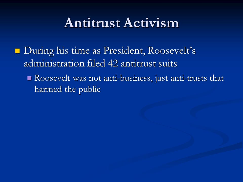 Antitrust Activism During his time as President, Roosevelts administration filed 42 antitrust suits During his time as President, Roosevelts administr