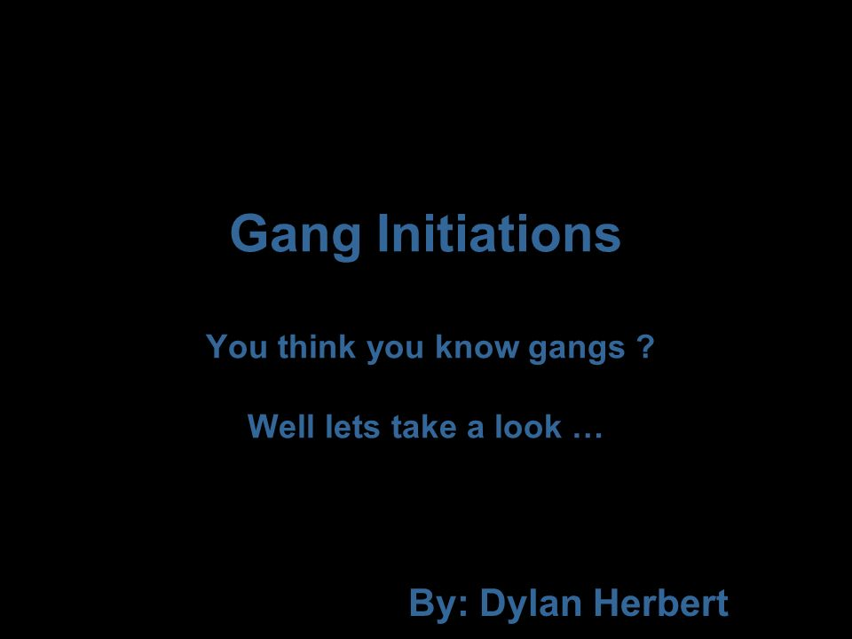 Gang Initiations You think you know gangs Well lets take a look … By: Dylan Herbert