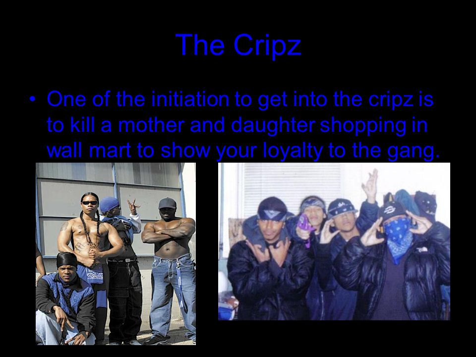 The Cripz One of the initiation to get into the cripz is to kill a mother and daughter shopping in wall mart to show your loyalty to the gang.