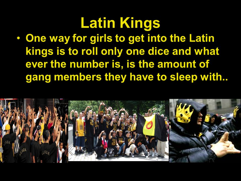 Latin Kings One way for girls to get into the Latin kings is to roll only one dice and what ever the number is, is the amount of gang members they have to sleep with..