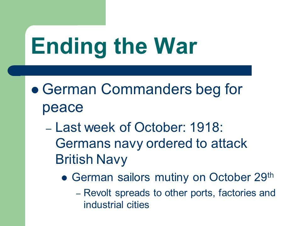 Ending the War German Commanders beg for peace – Last week of October: 1918: Germans navy ordered to attack British Navy German sailors mutiny on Octo