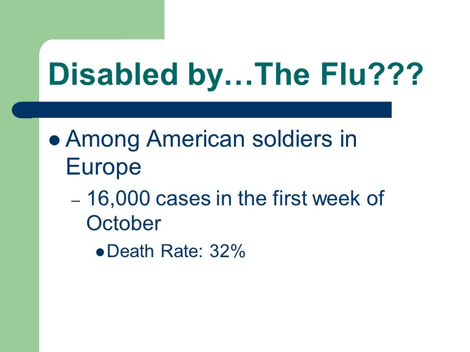 Disabled by…The Flu??? Among American soldiers in Europe – 16,000 cases in the first week of October Death Rate: 32%