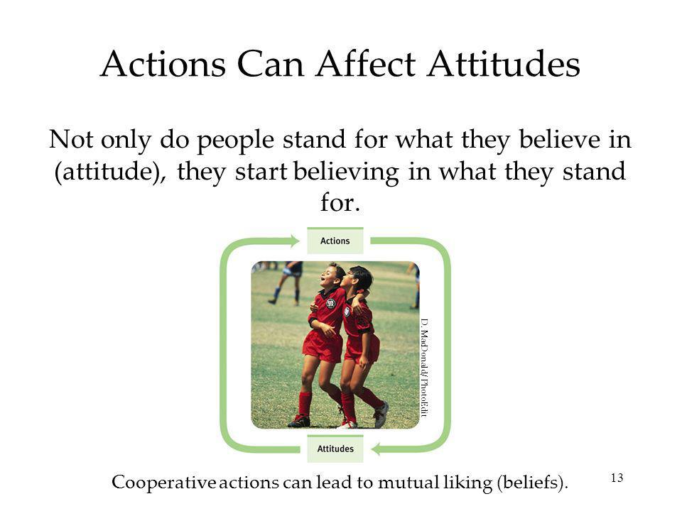 13 Actions Can Affect Attitudes Not only do people stand for what they believe in (attitude), they start believing in what they stand for.
