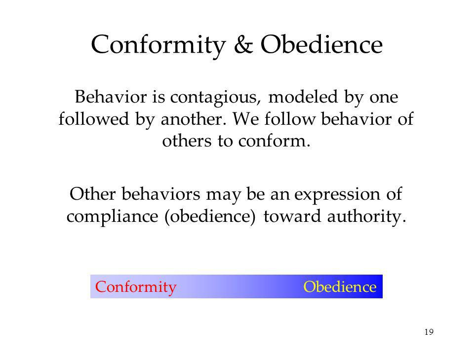 19 Conformity & Obedience Behavior is contagious, modeled by one followed by another.
