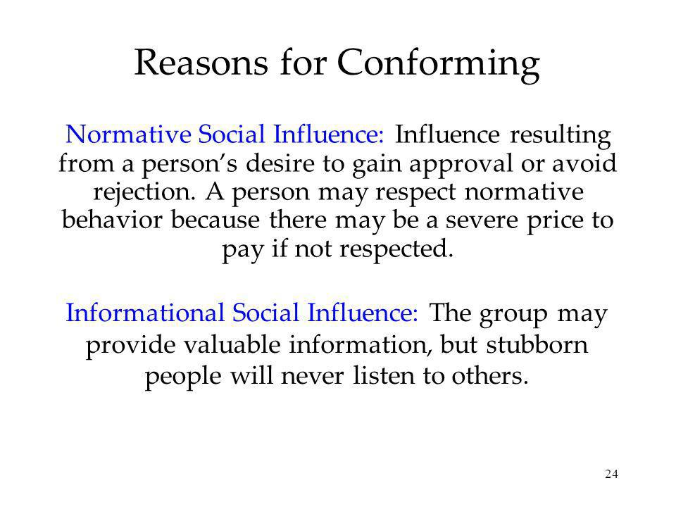 24 Reasons for Conforming Normative Social Influence: Influence resulting from a persons desire to gain approval or avoid rejection.