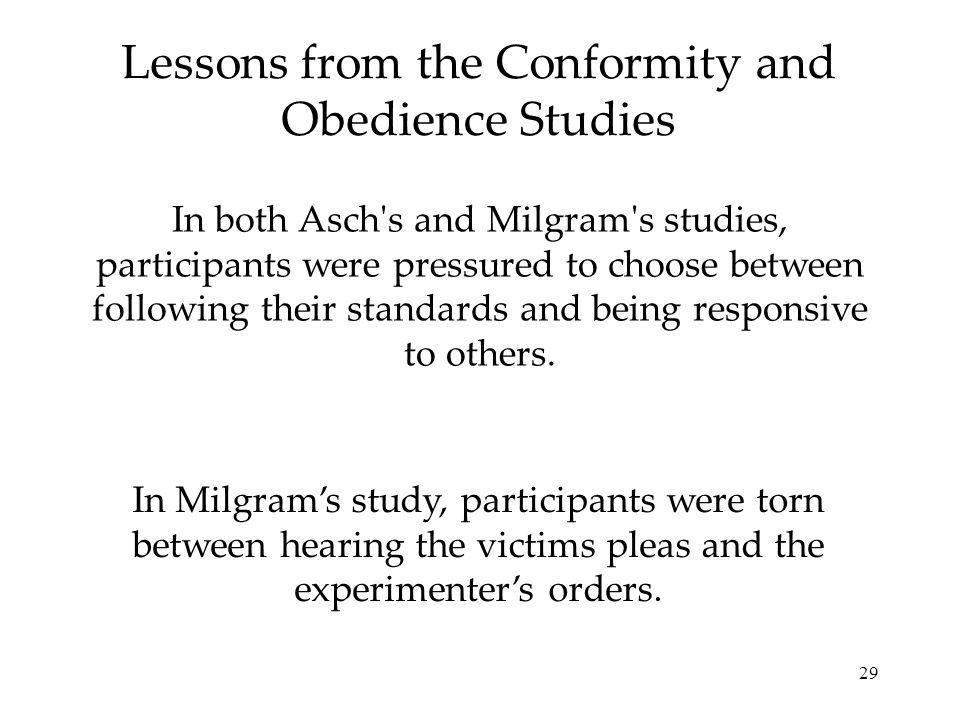29 Lessons from the Conformity and Obedience Studies In both Asch s and Milgram s studies, participants were pressured to choose between following their standards and being responsive to others.