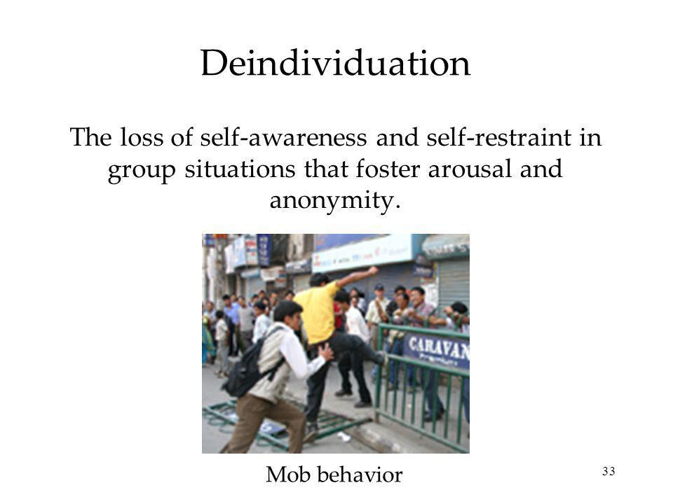 33 Deindividuation The loss of self-awareness and self-restraint in group situations that foster arousal and anonymity.