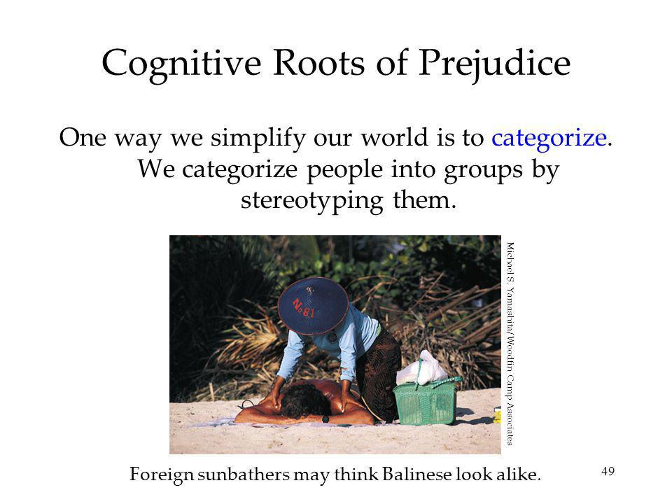 49 Cognitive Roots of Prejudice One way we simplify our world is to categorize.