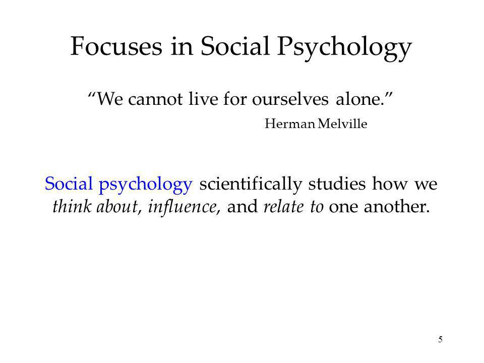 5 Focuses in Social Psychology Social psychology scientifically studies how we think about, influence, and relate to one another.