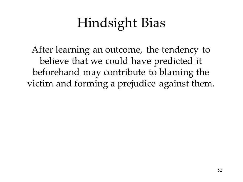52 Hindsight Bias After learning an outcome, the tendency to believe that we could have predicted it beforehand may contribute to blaming the victim and forming a prejudice against them.
