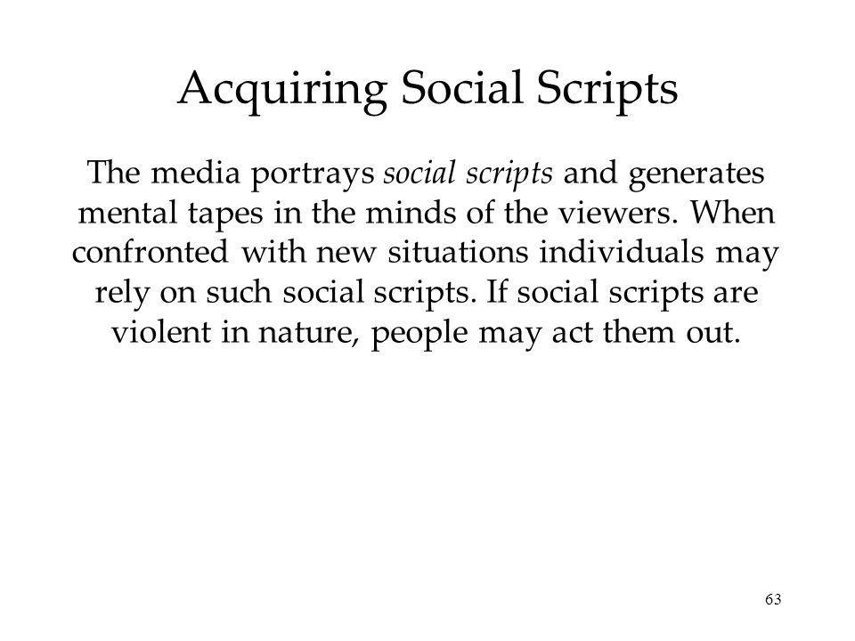 63 Acquiring Social Scripts The media portrays social scripts and generates mental tapes in the minds of the viewers.