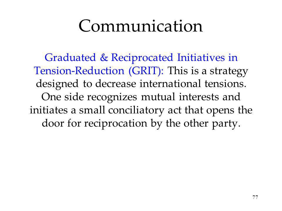 77 Graduated & Reciprocated Initiatives in Tension-Reduction (GRIT): This is a strategy designed to decrease international tensions.