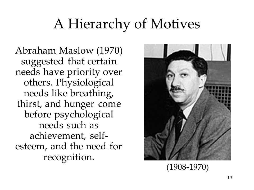 13 A Hierarchy of Motives Abraham Maslow (1970) suggested that certain needs have priority over others. Physiological needs like breathing, thirst, an