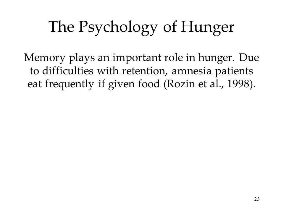 23 The Psychology of Hunger Memory plays an important role in hunger. Due to difficulties with retention, amnesia patients eat frequently if given foo
