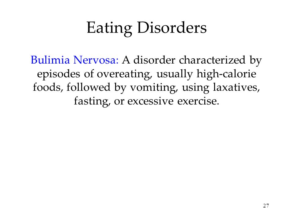 27 Eating Disorders Bulimia Nervosa: A disorder characterized by episodes of overeating, usually high-calorie foods, followed by vomiting, using laxat