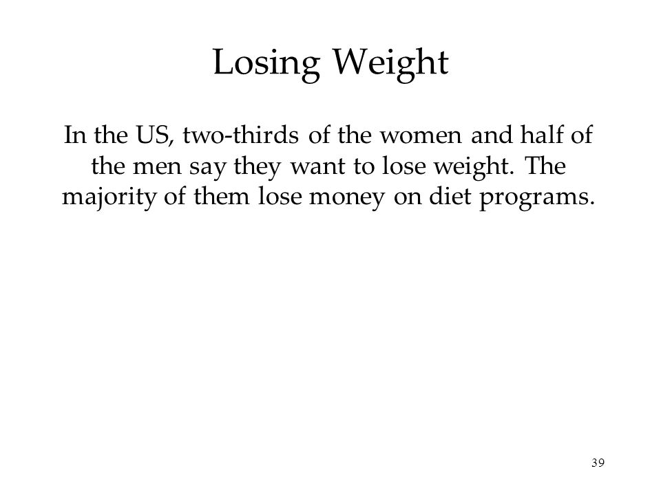 39 Losing Weight In the US, two-thirds of the women and half of the men say they want to lose weight. The majority of them lose money on diet programs