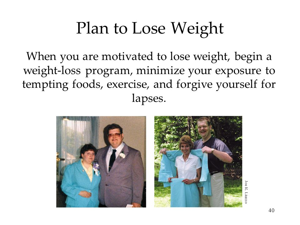 40 Plan to Lose Weight When you are motivated to lose weight, begin a weight-loss program, minimize your exposure to tempting foods, exercise, and for