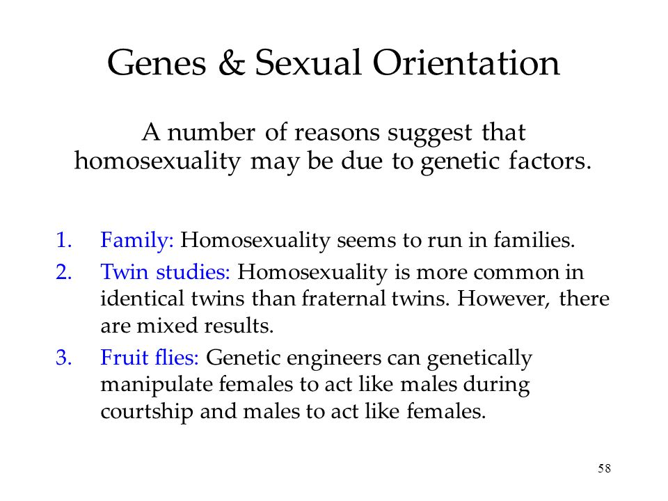 58 Genes & Sexual Orientation A number of reasons suggest that homosexuality may be due to genetic factors. 1.Family: Homosexuality seems to run in fa