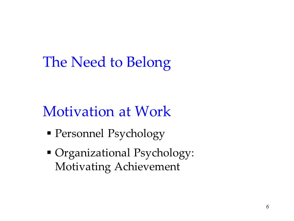 6 The Need to Belong Motivation at Work Personnel Psychology Organizational Psychology: Motivating Achievement