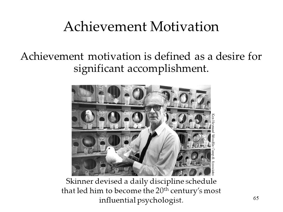 65 Achievement Motivation Achievement motivation is defined as a desire for significant accomplishment. Skinner devised a daily discipline schedule th