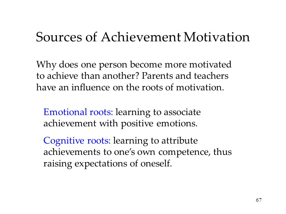 67 Sources of Achievement Motivation Why does one person become more motivated to achieve than another? Parents and teachers have an influence on the