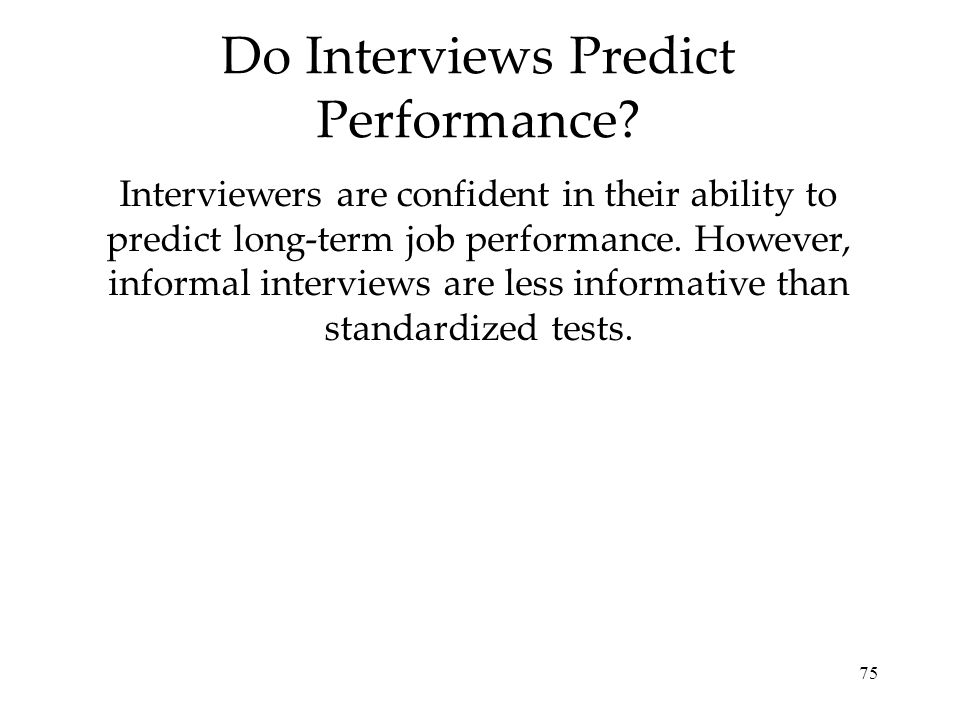 75 Do Interviews Predict Performance? Interviewers are confident in their ability to predict long-term job performance. However, informal interviews a