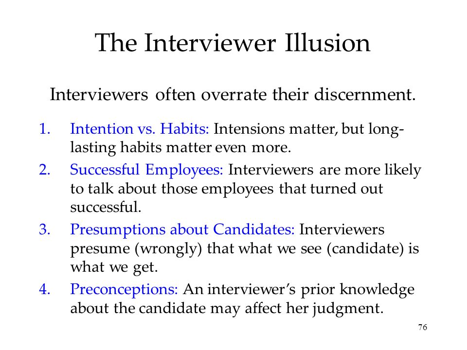 76 The Interviewer Illusion Interviewers often overrate their discernment. 1.Intention vs. Habits: Intensions matter, but long- lasting habits matter