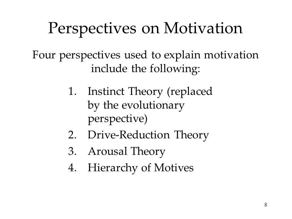 8 Perspectives on Motivation Four perspectives used to explain motivation include the following: 1.Instinct Theory (replaced by the evolutionary persp