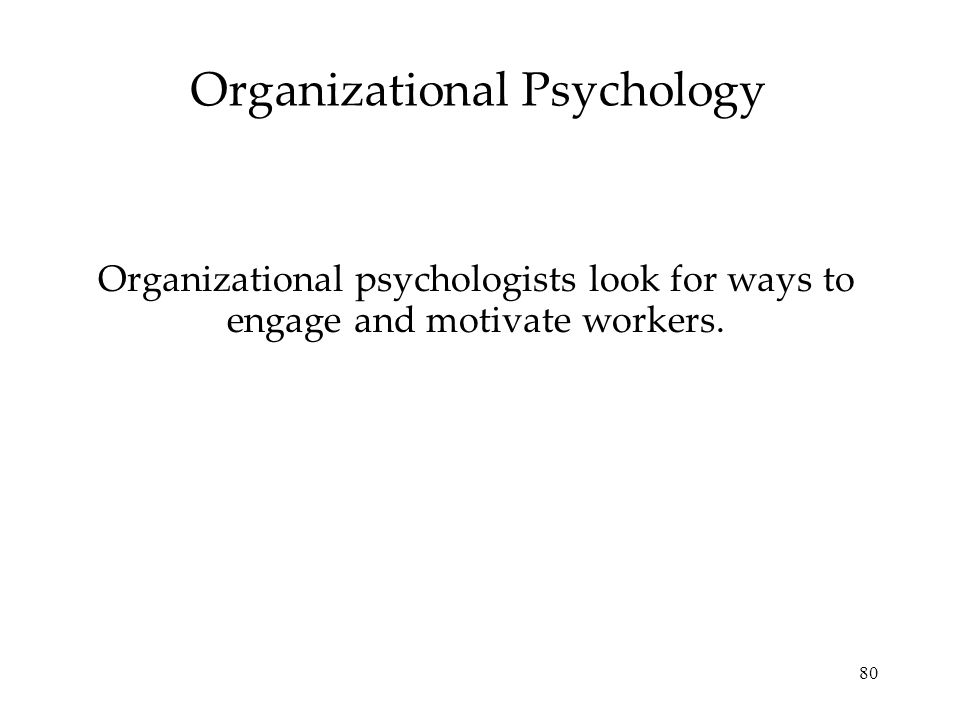 80 Organizational Psychology Organizational psychologists look for ways to engage and motivate workers.