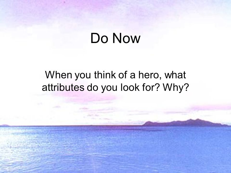 Do Now When you think of a hero, what attributes do you look for Why