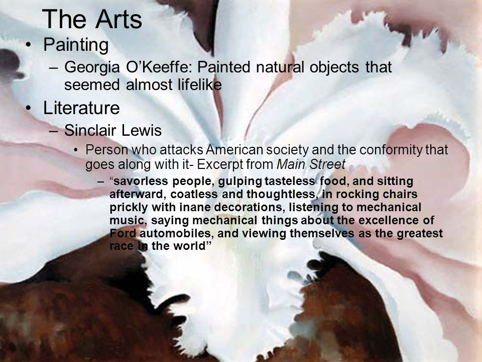 Painting –Georgia OKeeffe: Painted natural objects that seemed almost lifelike Literature –Sinclair Lewis Person who attacks American society and the conformity that goes along with it- Excerpt from Main Street –savorless people, gulping tasteless food, and sitting afterward, coatless and thoughtless, in rocking chairs prickly with inane decorations, listening to mechanical music, saying mechanical things about the excellence of Ford automobiles, and viewing themselves as the greatest race in the world The Arts