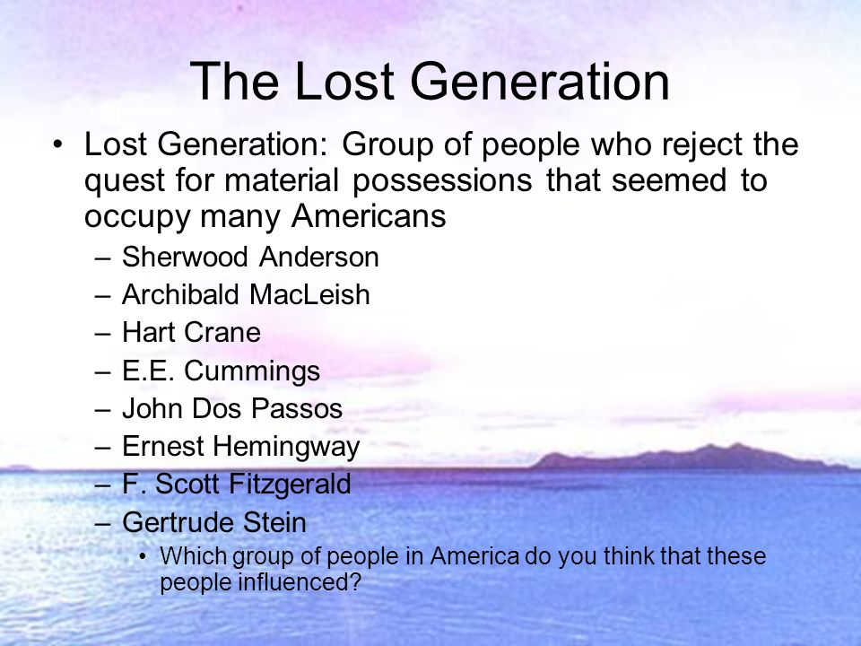 The Lost Generation Lost Generation: Group of people who reject the quest for material possessions that seemed to occupy many Americans –Sherwood Anderson –Archibald MacLeish –Hart Crane –E.E.