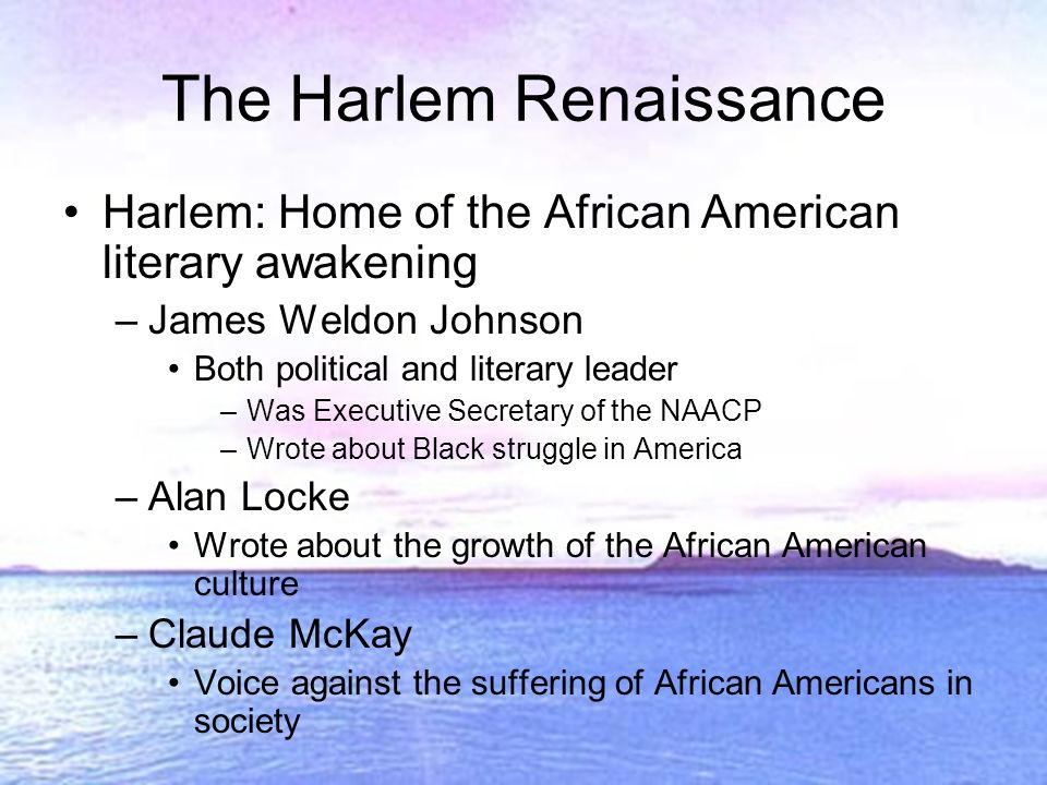 The Harlem Renaissance Harlem: Home of the African American literary awakening –James Weldon Johnson Both political and literary leader –Was Executive Secretary of the NAACP –Wrote about Black struggle in America –Alan Locke Wrote about the growth of the African American culture –Claude McKay Voice against the suffering of African Americans in society