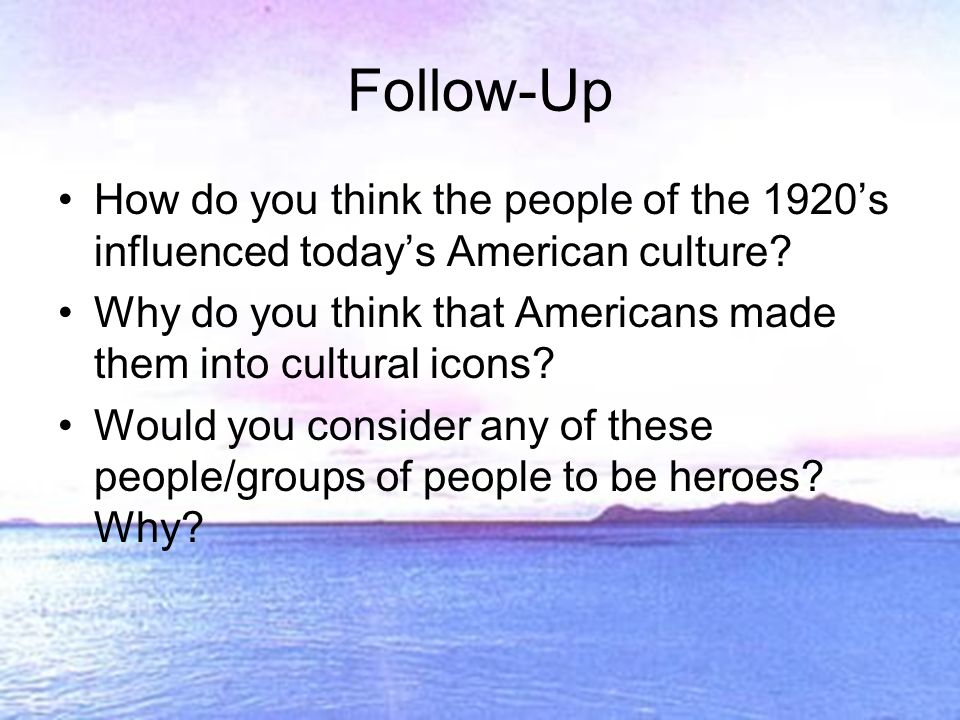 Follow-Up How do you think the people of the 1920s influenced todays American culture.
