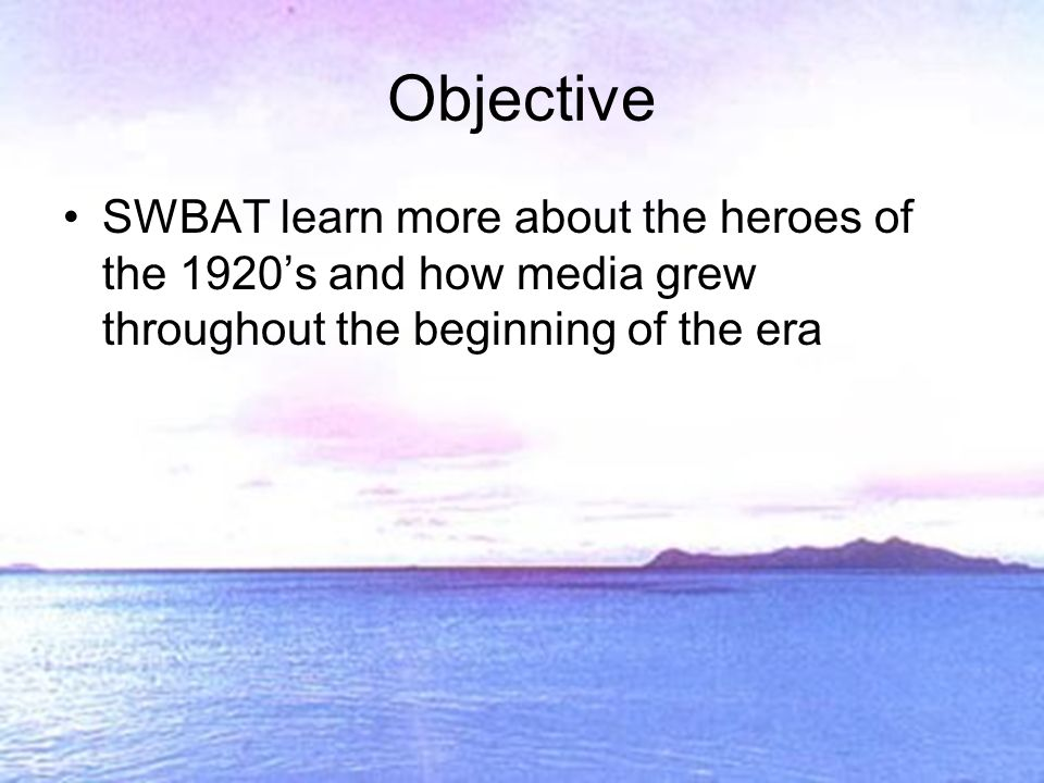 SWBAT learn more about the heroes of the 1920s and how media grew throughout the beginning of the era Objective