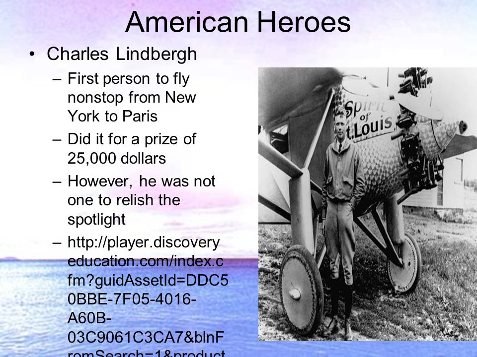 Charles Lindbergh –First person to fly nonstop from New York to Paris –Did it for a prize of 25,000 dollars –However, he was not one to relish the spotlight –http://player.discovery education.com/index.c fm guidAssetId=DDC5 0BBE-7F05-4016- A60B- 03C9061C3CA7&blnF romSearch=1&product code=US American Heroes