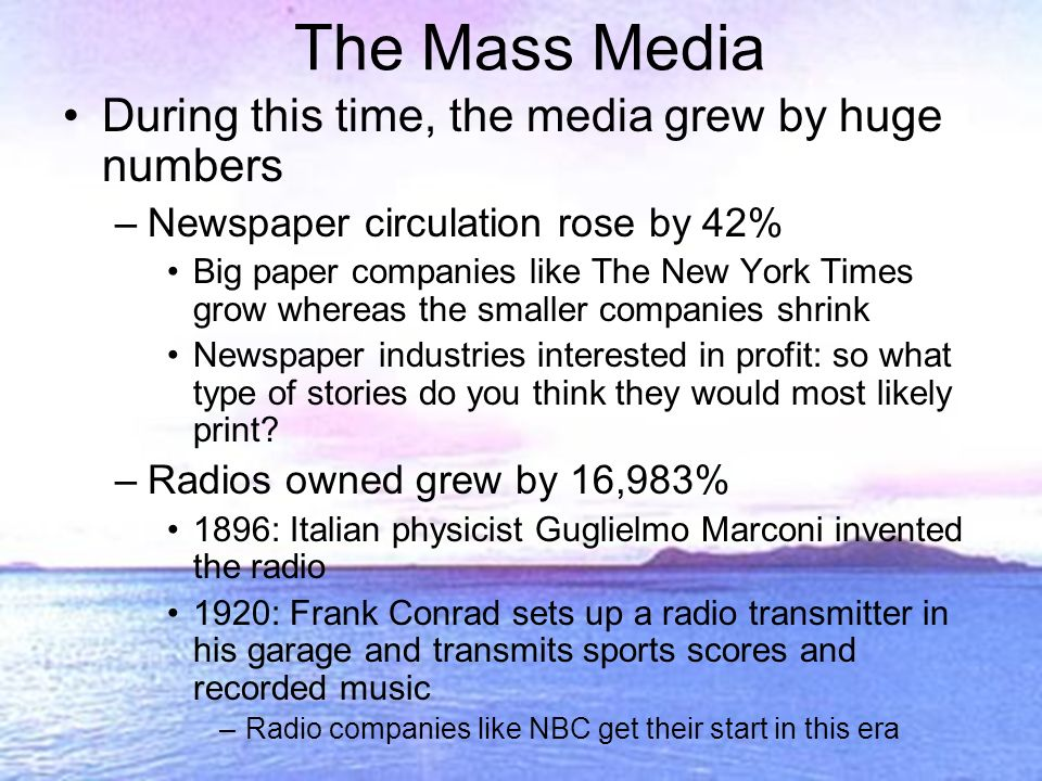 The Mass Media During this time, the media grew by huge numbers –Newspaper circulation rose by 42% Big paper companies like The New York Times grow whereas the smaller companies shrink Newspaper industries interested in profit: so what type of stories do you think they would most likely print.