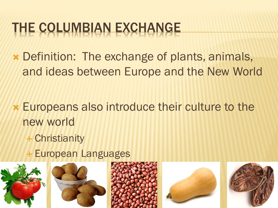 Definition: The exchange of plants, animals, and ideas between Europe and the New World Europeans also introduce their culture to the new world Christianity European Languages