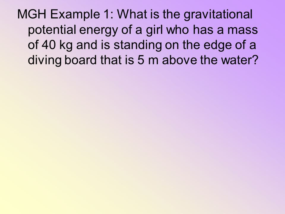 MGH Example 1: What is the gravitational potential energy of a girl who has a mass of 40 kg and is standing on the edge of a diving board that is 5 m