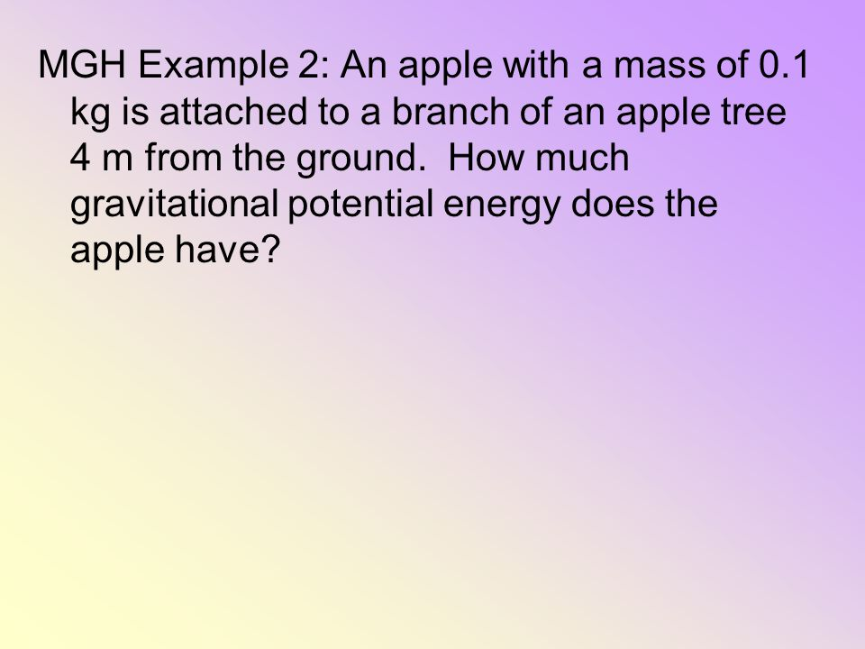 MGH Example 2: An apple with a mass of 0.1 kg is attached to a branch of an apple tree 4 m from the ground. How much gravitational potential energy do
