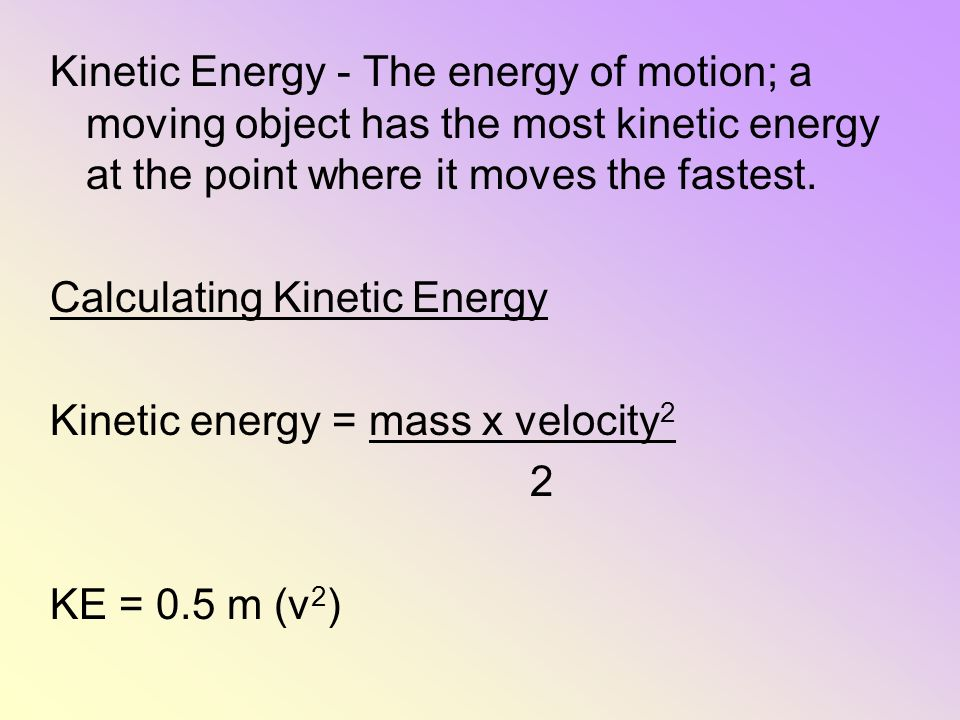 Kinetic Energy - The energy of motion; a moving object has the most kinetic energy at the point where it moves the fastest. Calculating Kinetic Energy