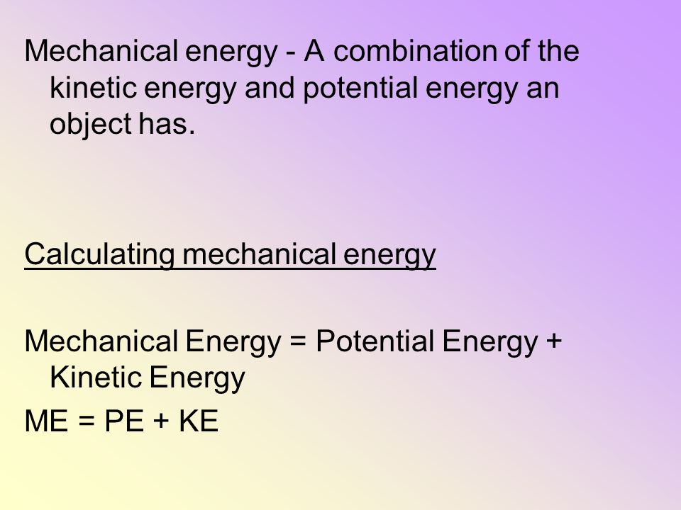 Mechanical energy - A combination of the kinetic energy and potential energy an object has. Calculating mechanical energy Mechanical Energy = Potentia