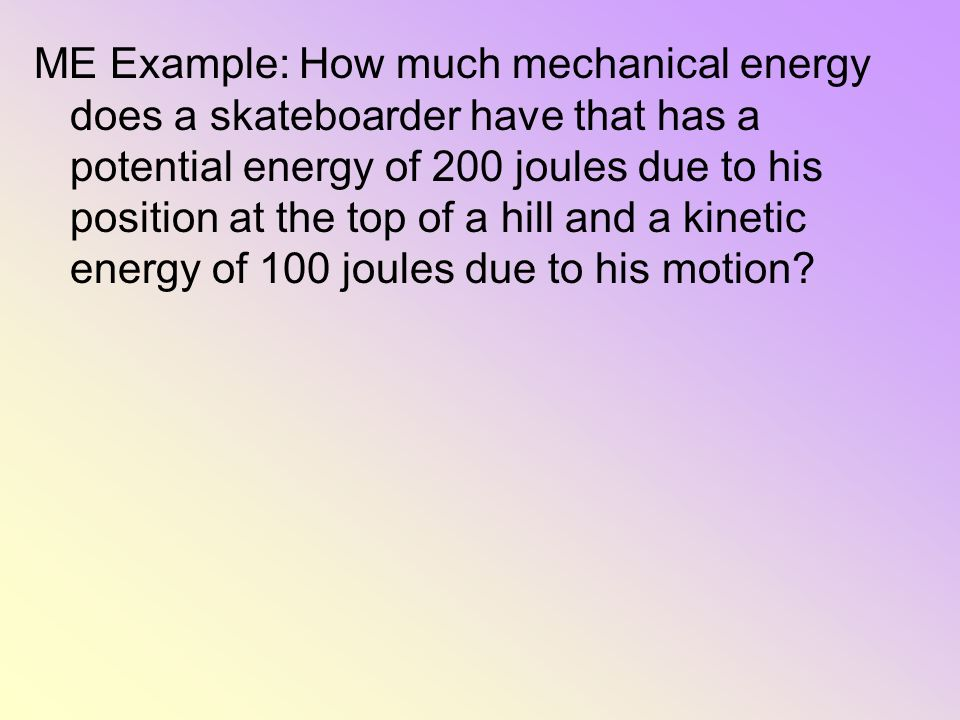ME Example: How much mechanical energy does a skateboarder have that has a potential energy of 200 joules due to his position at the top of a hill and