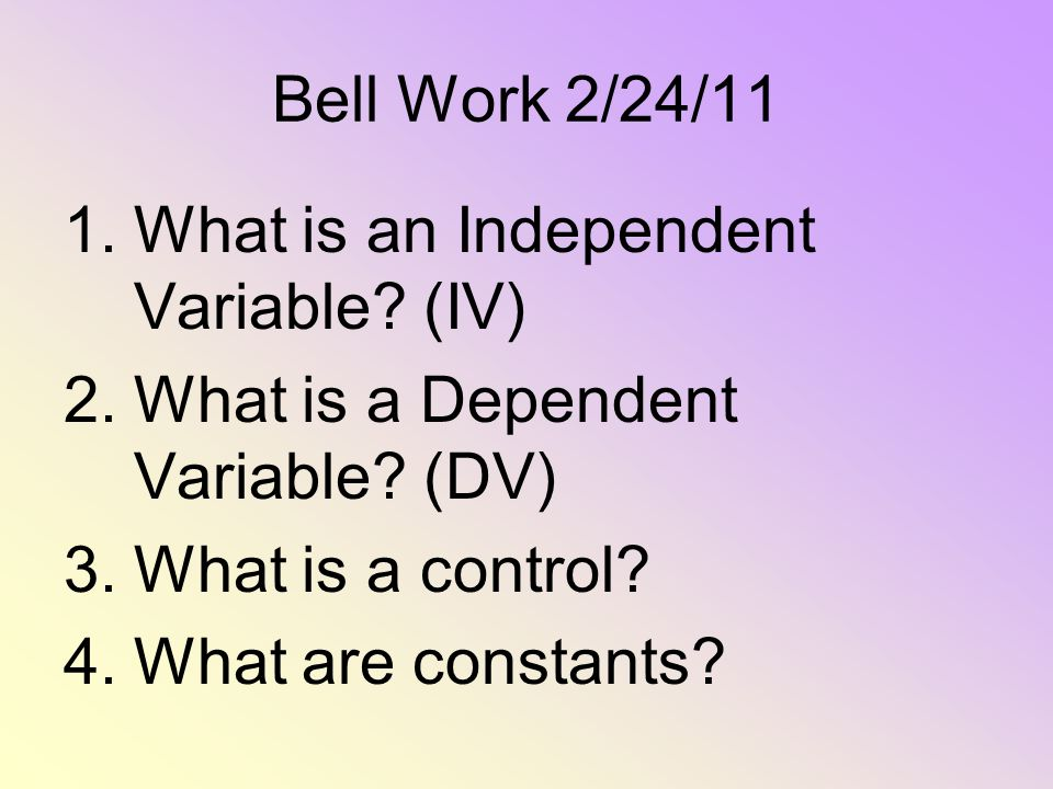 Bell Work 2/24/11 1.What is an Independent Variable? (IV) 2.What is a Dependent Variable? (DV) 3.What is a control? 4.What are constants?